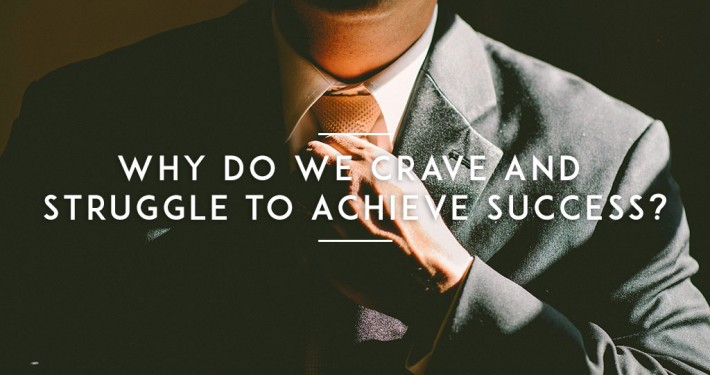 Why-Do-We-Crave-and-Struggle-to-Achieve-Success-